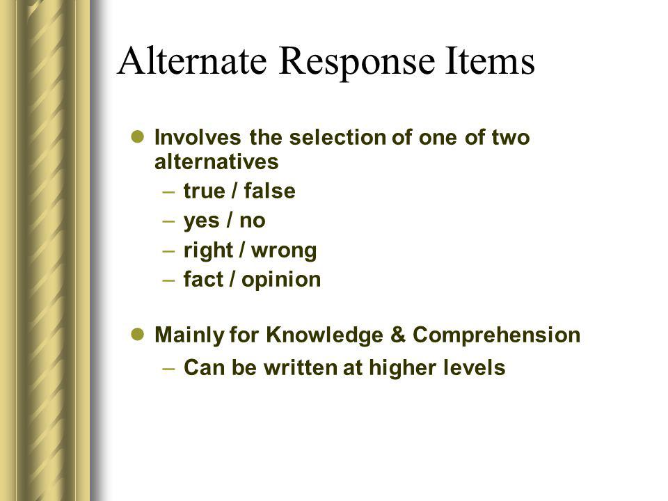 Alternate Response Items Involves the selection of one of two alternatives –true / false –yes / no –right / wrong –fact / opinion Mainly for Knowledge