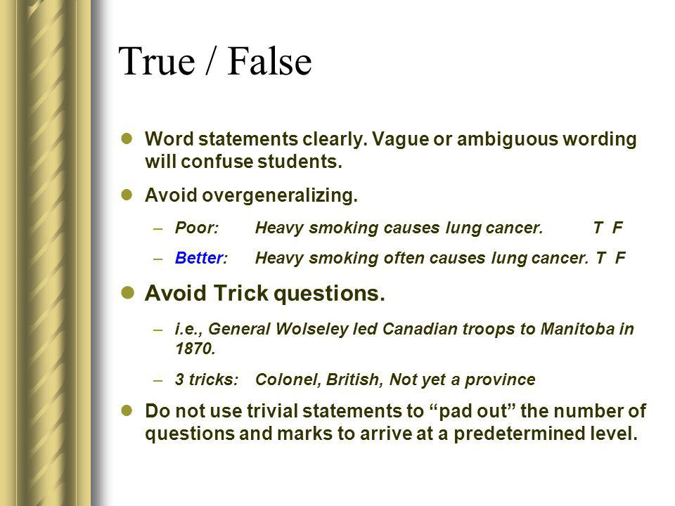 True / False Word statements clearly. Vague or ambiguous wording will confuse students. Avoid overgeneralizing. –Poor:Heavy smoking causes lung cancer