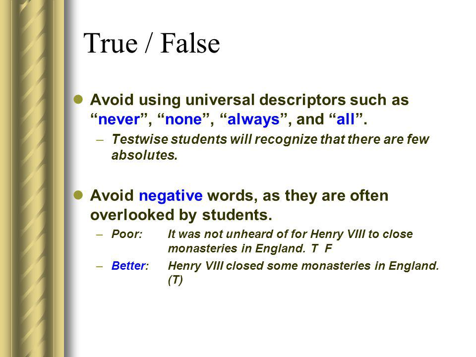 True / False Avoid using universal descriptors such asnever, none, always, and all. –Testwise students will recognize that there are few absolutes. Av