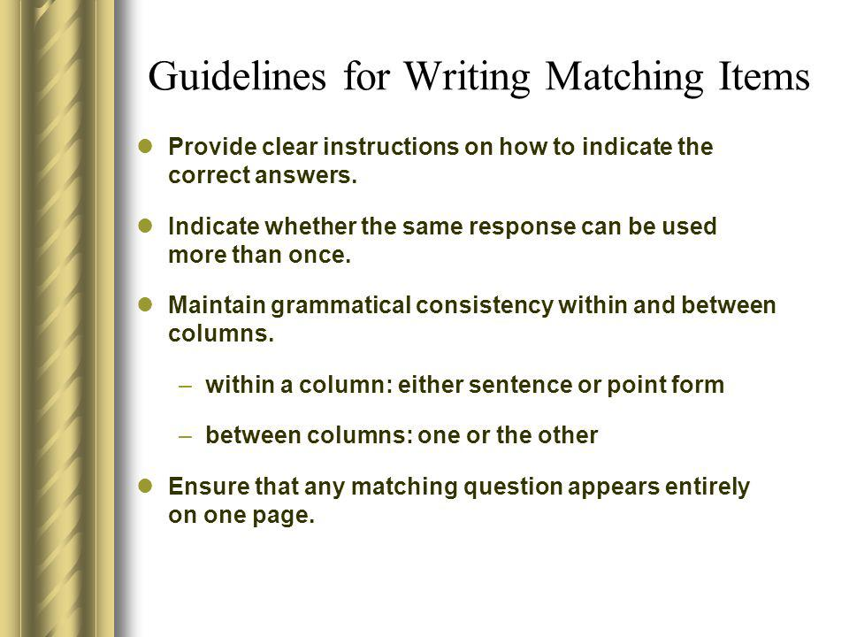Guidelines for Writing Matching Items Provide clear instructions on how to indicate the correct answers. Indicate whether the same response can be use