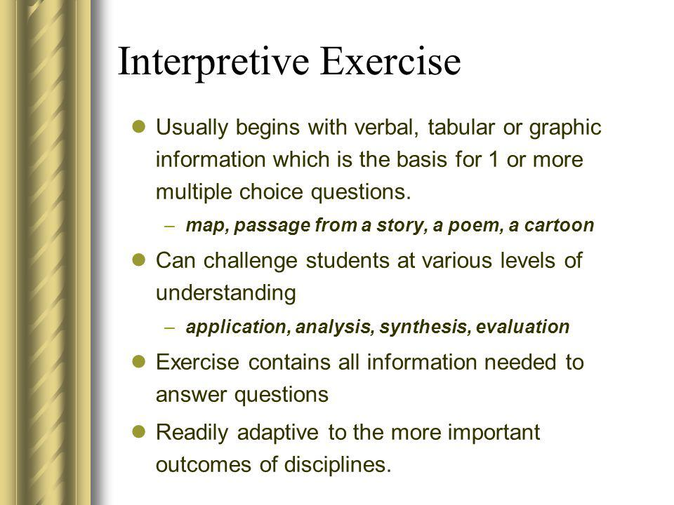 Interpretive Exercise Usually begins with verbal, tabular or graphic information which is the basis for 1 or more multiple choice questions. –map, pas