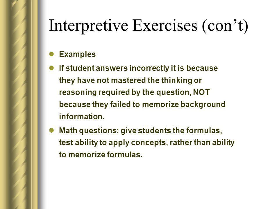Interpretive Exercises (cont) Examples If student answers incorrectly it is because they have not mastered the thinking or reasoning required by the q