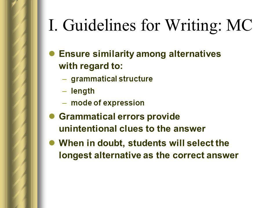 I. Guidelines for Writing: MC Ensure similarity among alternatives with regard to: –grammatical structure –length –mode of expression Grammatical erro