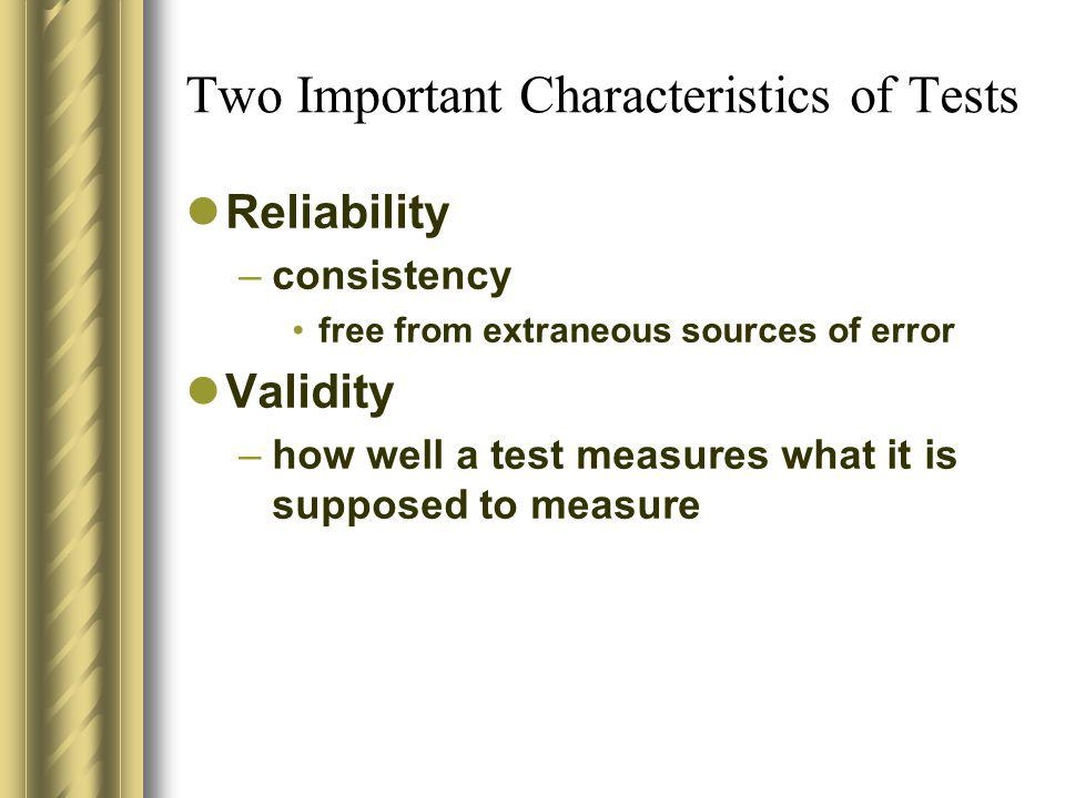 Two Important Characteristics of Tests Reliability –consistency free from extraneous sources of error Validity –how well a test measures what it is su