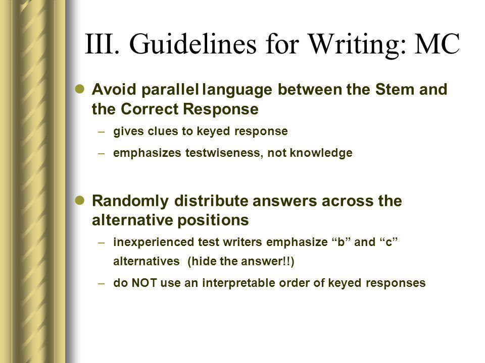 III. Guidelines for Writing: MC Avoid parallel language between the Stem and the Correct Response –gives clues to keyed response –emphasizes testwisen