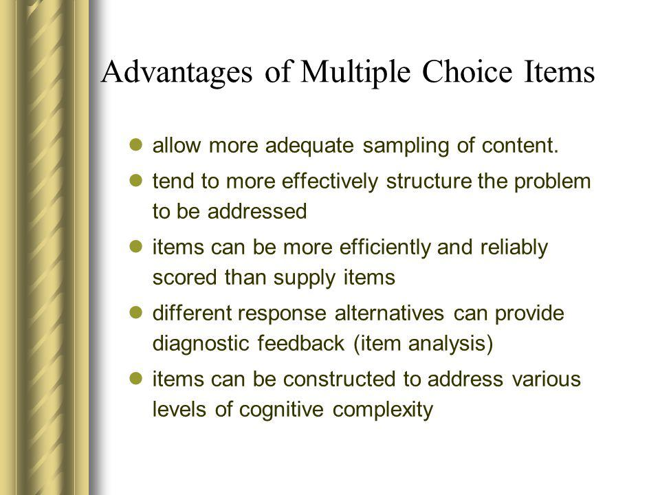 Advantages of Multiple Choice Items allow more adequate sampling of content. tend to more effectively structure the problem to be addressed items can