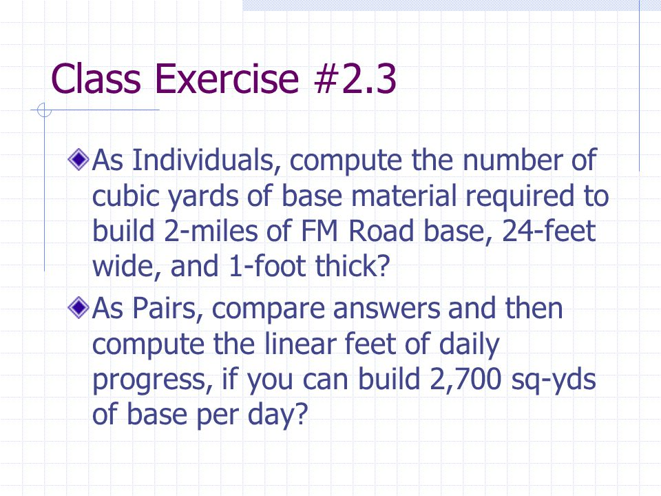 Class Exercise #2.3 As Individuals, compute the number of cubic yards of base material required to build 2-miles of FM Road base, 24-feet wide, and 1-