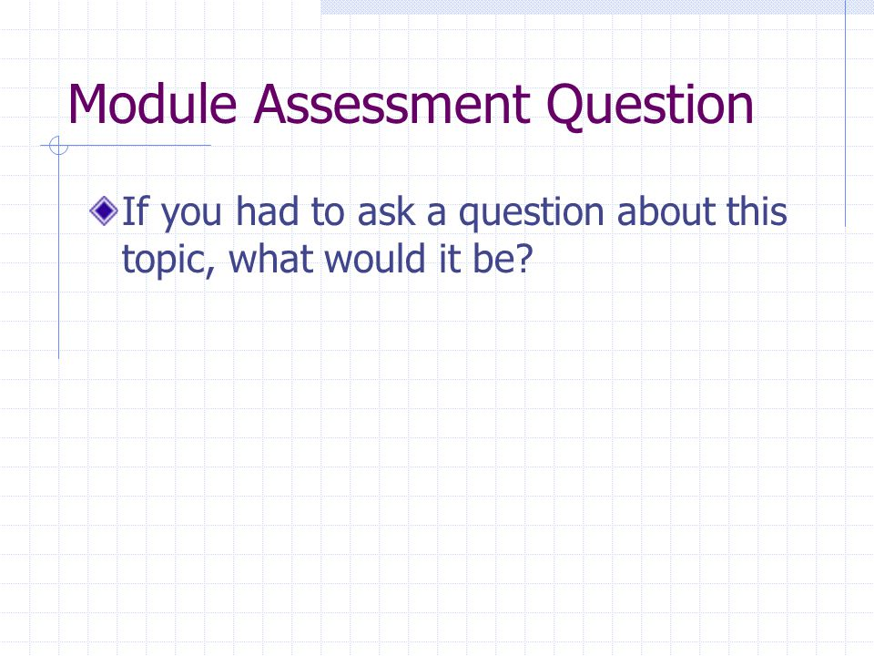 Module Assessment Question If you had to ask a question about this topic, what would it be?