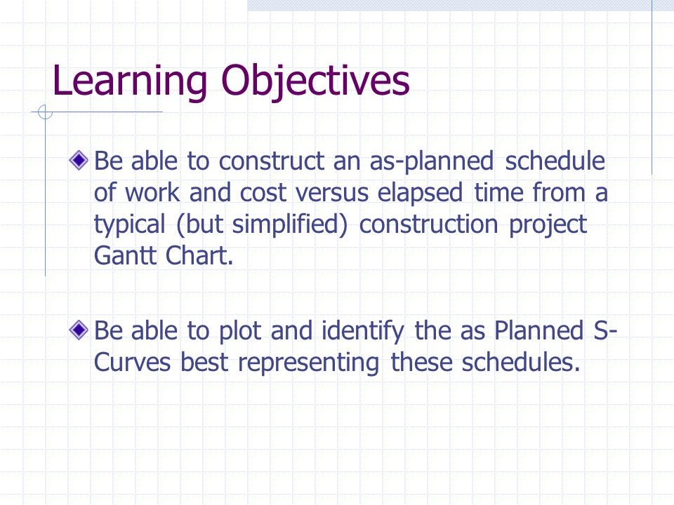 Learning Objectives Be able to construct an as-planned schedule of work and cost versus elapsed time from a typical (but simplified) construction proj