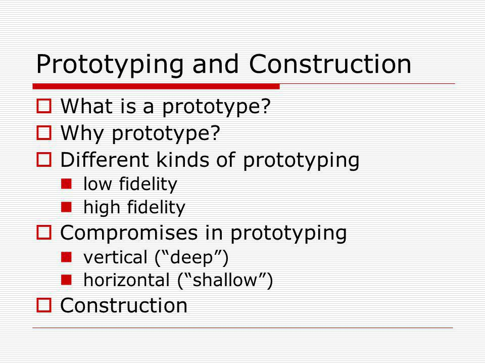 Prototyping and Construction What is a prototype? Why prototype? Different kinds of prototyping low fidelity high fidelity Compromises in prototyping
