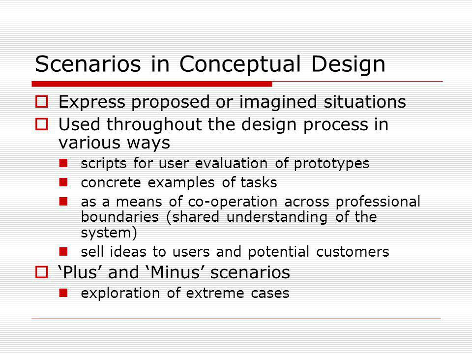 Scenarios in Conceptual Design Express proposed or imagined situations Used throughout the design process in various ways scripts for user evaluation