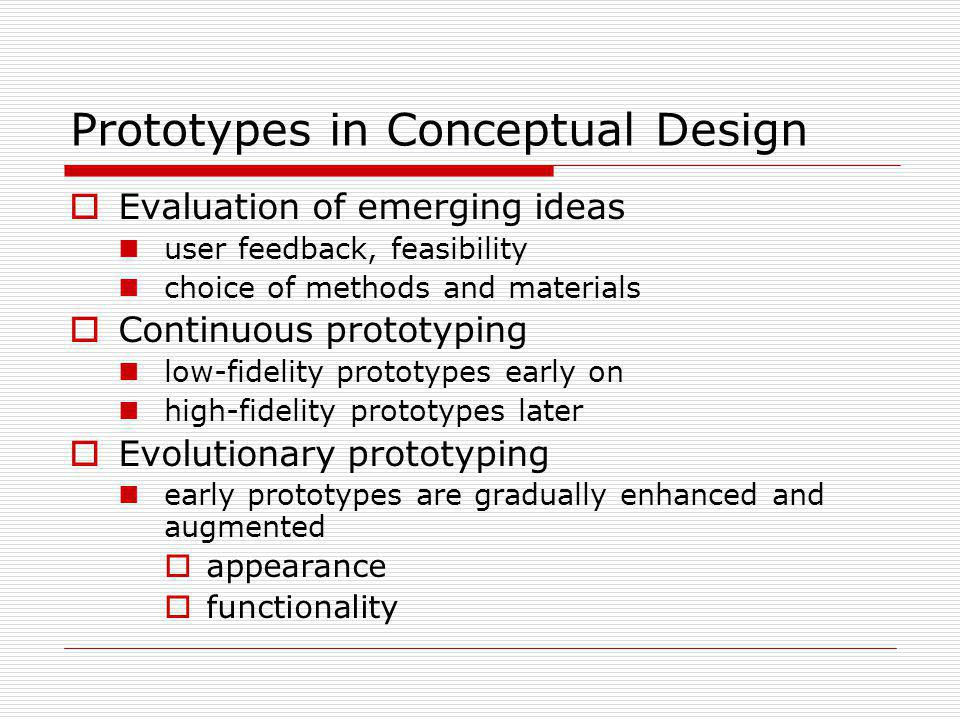 Prototypes in Conceptual Design Evaluation of emerging ideas user feedback, feasibility choice of methods and materials Continuous prototyping low-fid