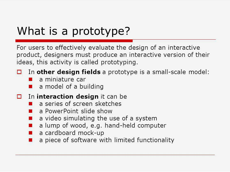 What is a prototype? For users to effectively evaluate the design of an interactive product, designers must produce an interactive version of their id