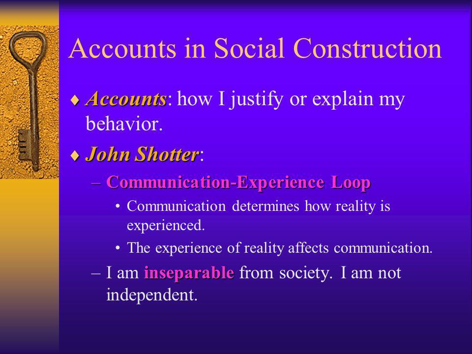 Accounts in Social Construction Accounts Accounts: how I justify or explain my behavior. John Shotter John Shotter: –Communication-Experience Loop Com