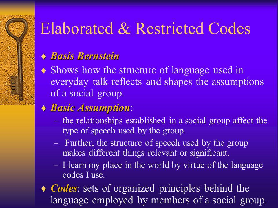 Elaborated & Restricted Codes Basis Bernstein Basis Bernstein Shows how the structure of language used in everyday talk reflects and shapes the assump
