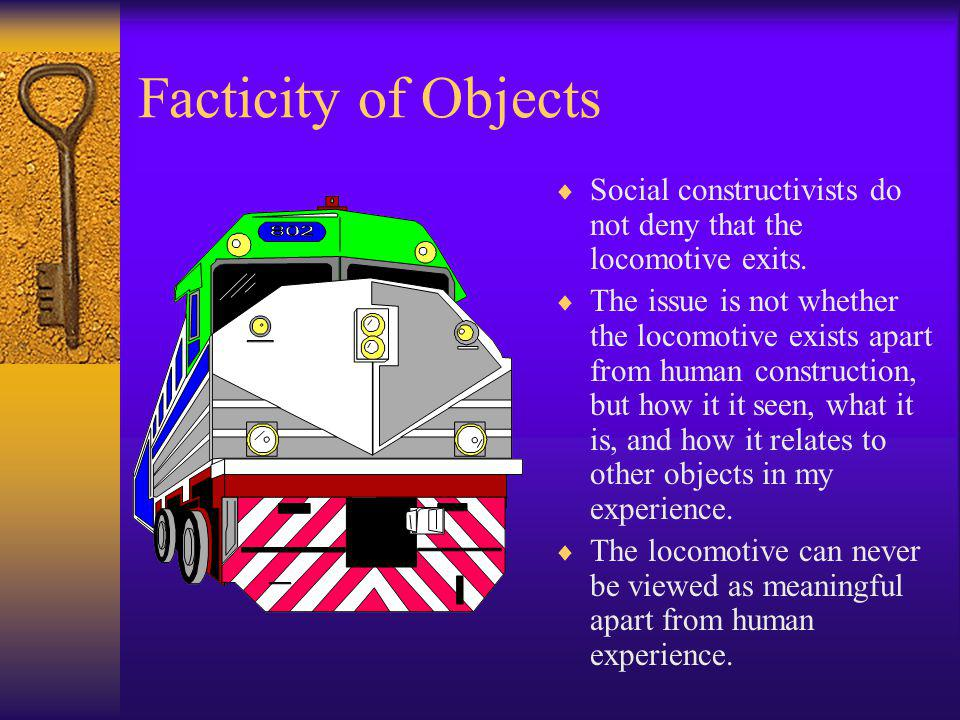 Facticity of Objects Social constructivists do not deny that the locomotive exits. The issue is not whether the locomotive exists apart from human con