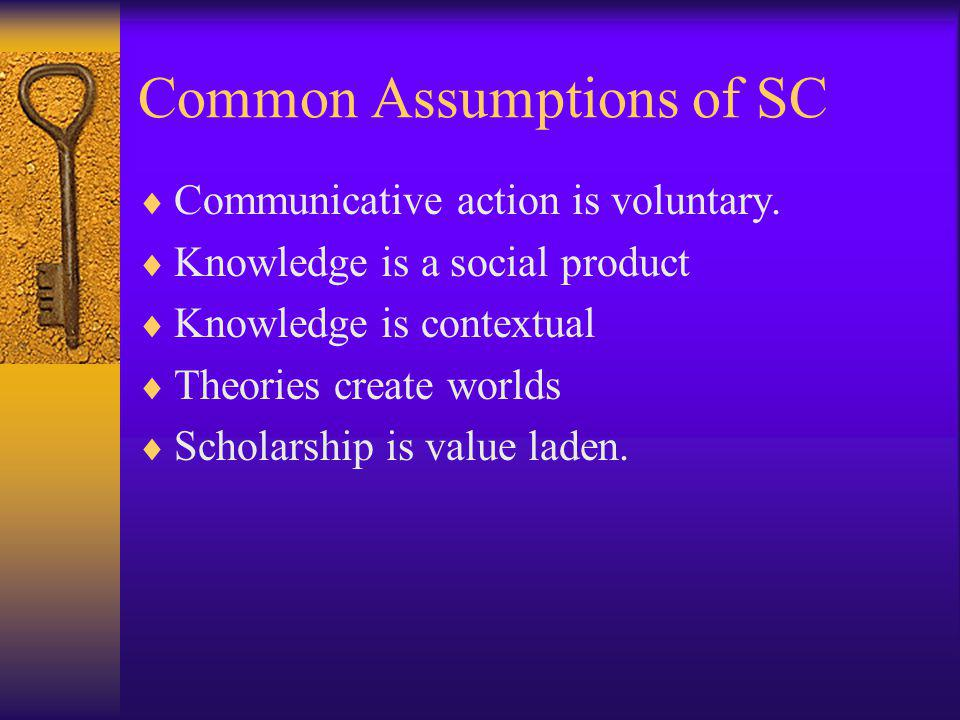 Common Assumptions of SC Communicative action is voluntary. Knowledge is a social product Knowledge is contextual Theories create worlds Scholarship i