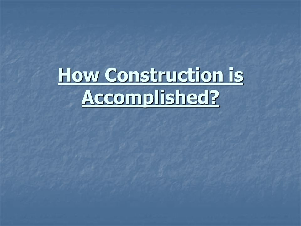 How Construction is Accomplished?