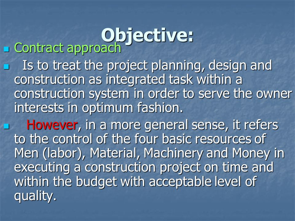 Objective: Contract approach Contract approach Is to treat the project planning, design and construction as integrated task within a construction syst