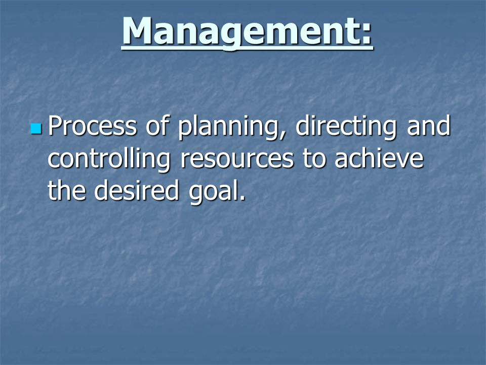 Management: Process of planning, directing and controlling resources to achieve the desired goal. Process of planning, directing and controlling resou
