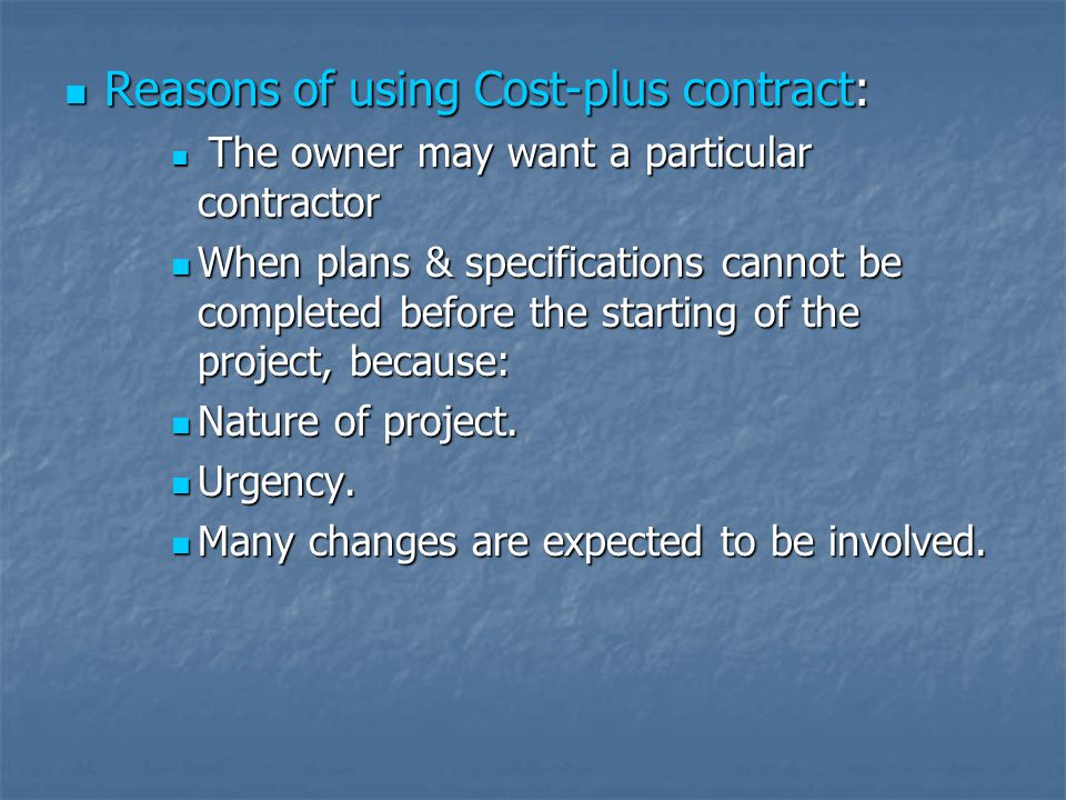 Reasons of using Cost-plus contract: Reasons of using Cost-plus contract: The owner may want a particular contractor The owner may want a particular c