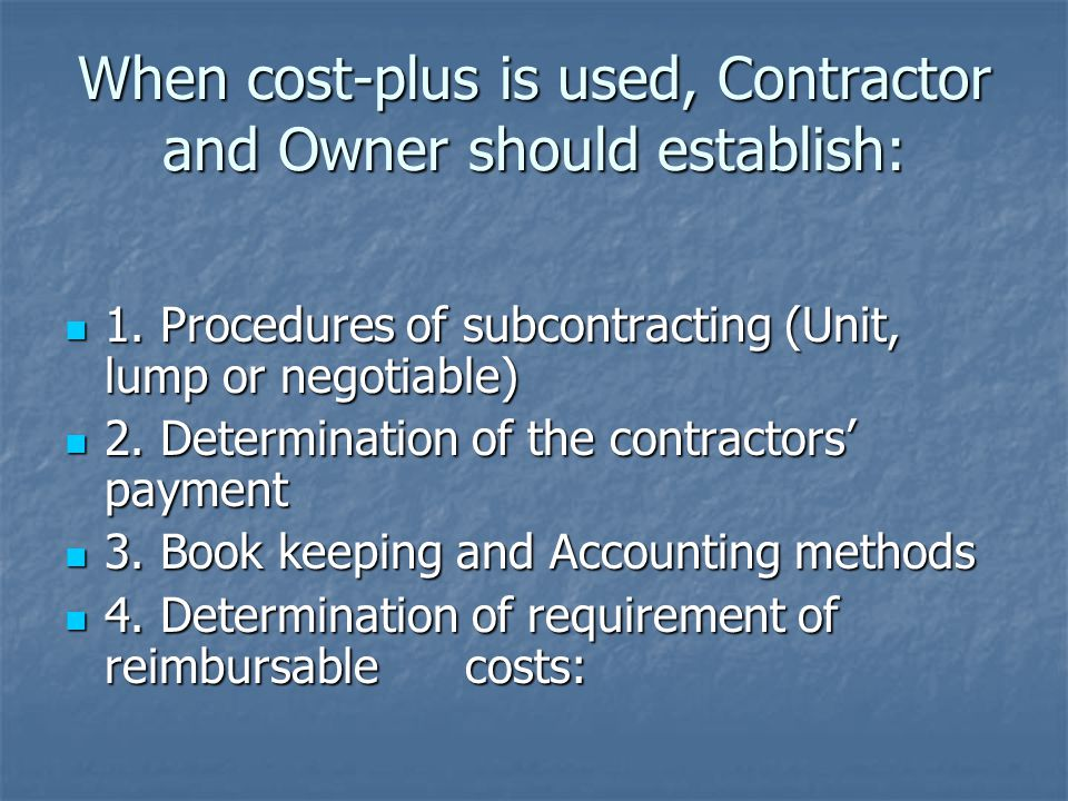 When cost-plus is used, Contractor and Owner should establish: 1. Procedures of subcontracting (Unit, lump or negotiable) 1. Procedures of subcontract
