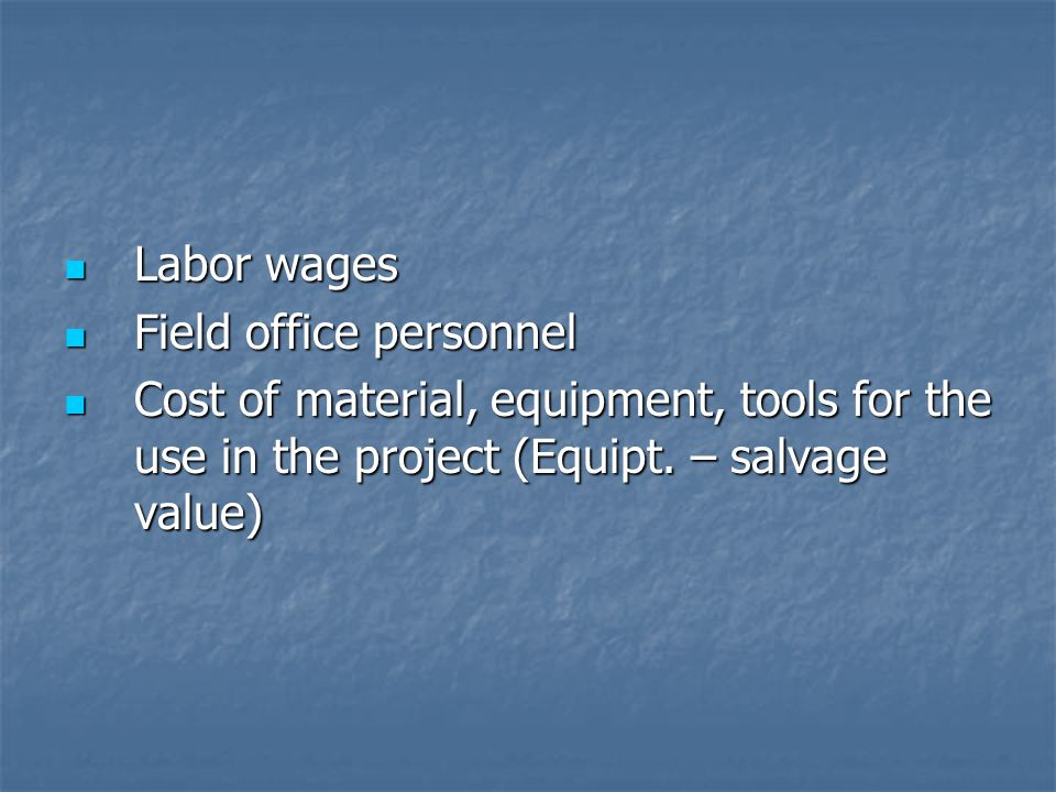 Labor wages Labor wages Field office personnel Field office personnel Cost of material, equipment, tools for the use in the project (Equipt. – salvage