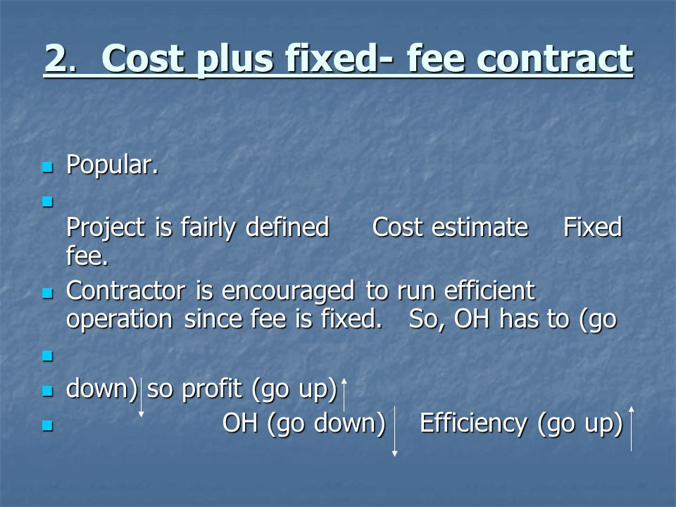 2. Cost plus fixed- fee contract Popular. Popular. Project is fairly defined Cost estimate Fixed fee. Project is fairly defined Cost estimate Fixed fe