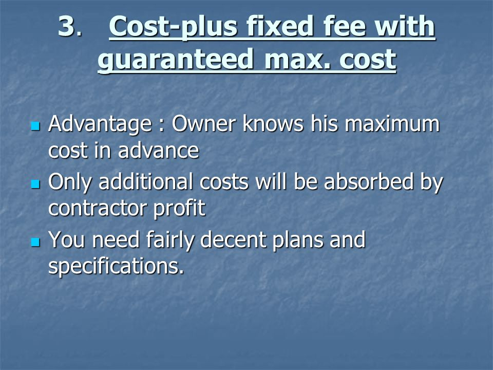 3. Cost-plus fixed fee with guaranteed max. cost Advantage : Owner knows his maximum cost in advance Advantage : Owner knows his maximum cost in advan