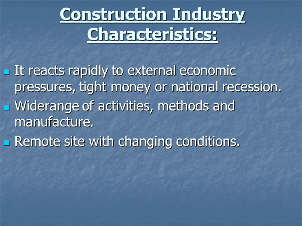 Construction Industry Characteristics: It reacts rapidly to external economic pressures, tight money or national recession. It reacts rapidly to exter