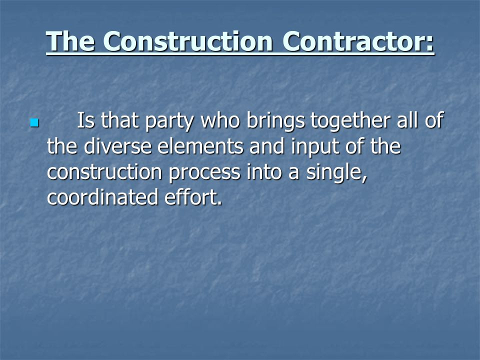 The Construction Contractor: Is that party who brings together all of the diverse elements and input of the construction process into a single, coordi