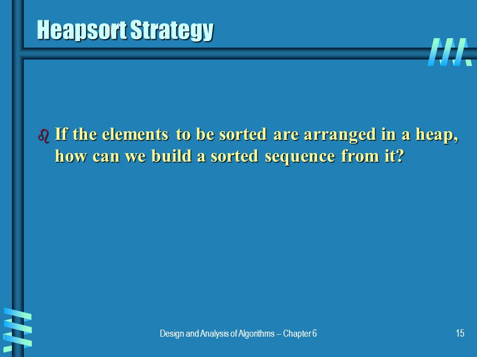 Design and Analysis of Algorithms – Chapter 615 Heapsort Strategy b If the elements to be sorted are arranged in a heap, how can we build a sorted seq