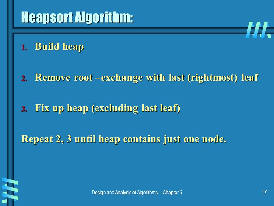 Design and Analysis of Algorithms – Chapter 617 Heapsort Algorithm: 1. Build heap 2. Remove root –exchange with last (rightmost) leaf 3. Fix up heap (