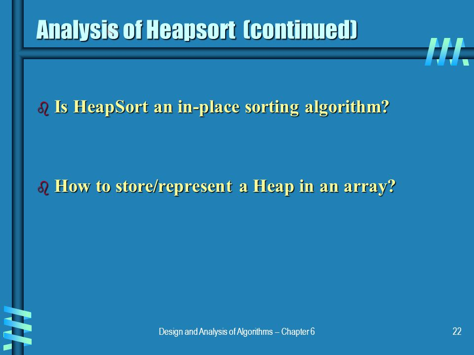 Design and Analysis of Algorithms – Chapter 622 Analysis of Heapsort (continued) b Is HeapSort an in-place sorting algorithm? b How to store/represent