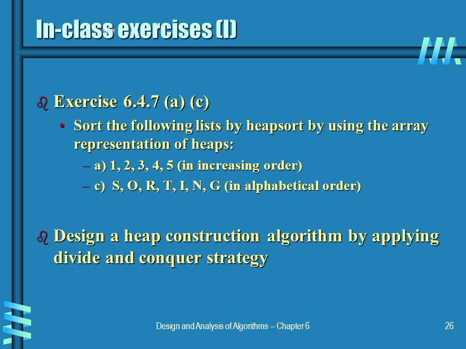 Design and Analysis of Algorithms – Chapter 626 In-class exercises (I) b Exercise 6.4.7 (a) (c) Sort the following lists by heapsort by using the arra