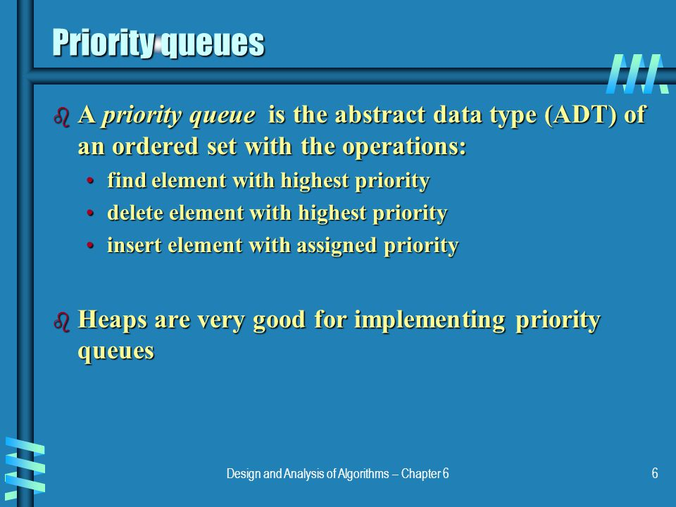 Design and Analysis of Algorithms – Chapter 66 Priority queues b A priority queue is the abstract data type (ADT) of an ordered set with the operation