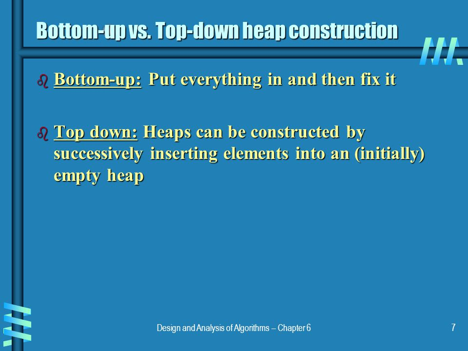 Design and Analysis of Algorithms – Chapter 67 Bottom-up vs. Top-down heap construction b Bottom-up: Put everything in and then fix it b Top down: Hea