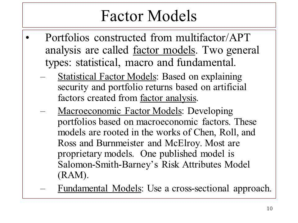 10 Factor Models Portfolios constructed from multifactor/APT analysis are called factor models. Two general types: statistical, macro and fundamental.
