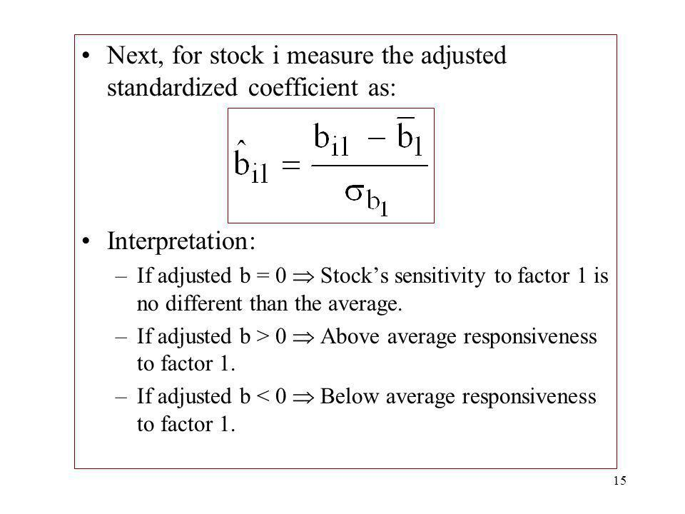 15 Next, for stock i measure the adjusted standardized coefficient as: Interpretation: –If adjusted b = 0 Stocks sensitivity to factor 1 is no differe