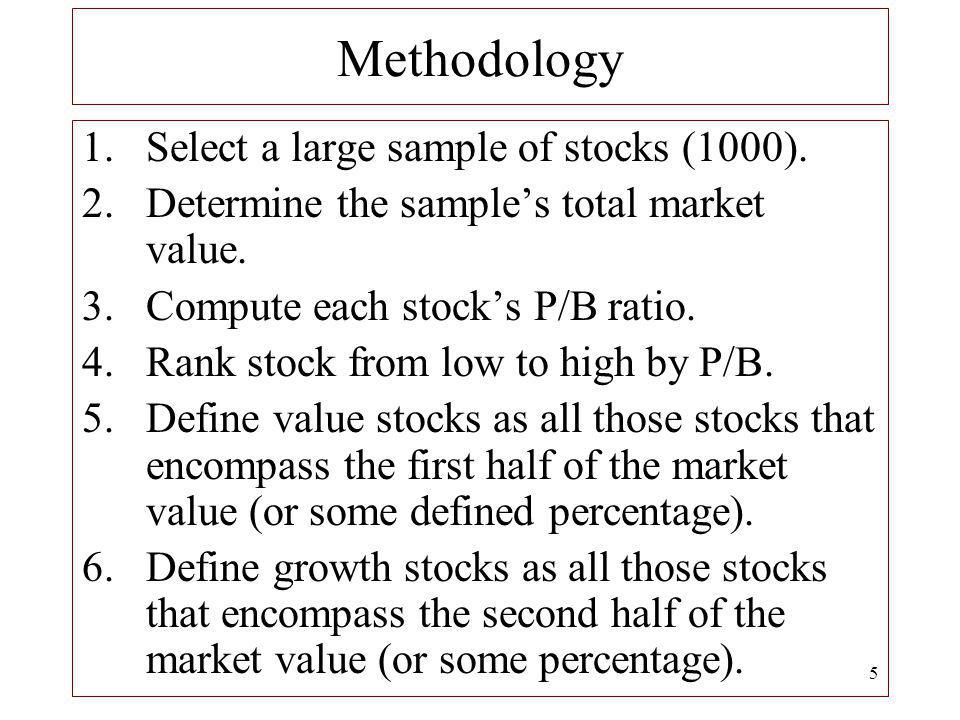 5 Methodology 1.Select a large sample of stocks (1000). 2.Determine the samples total market value. 3.Compute each stocks P/B ratio. 4.Rank stock from