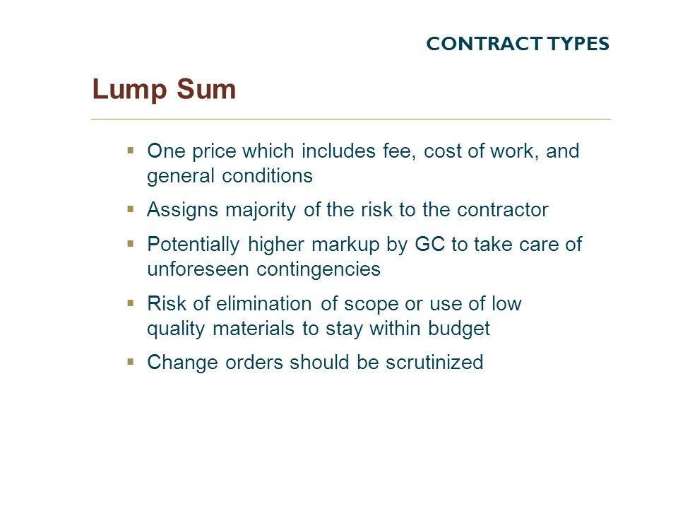CONTRACT TYPES Lump Sum One price which includes fee, cost of work, and general conditions Assigns majority of the risk to the contractor Potentially higher markup by GC to take care of unforeseen contingencies Risk of elimination of scope or use of low quality materials to stay within budget Change orders should be scrutinized