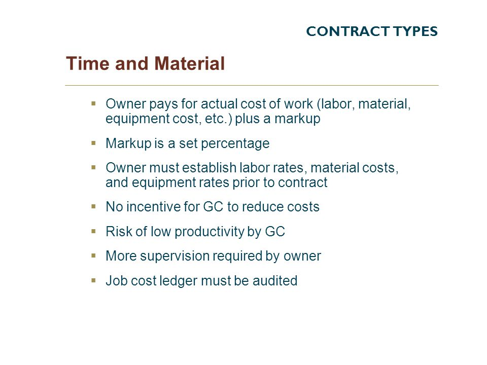 Time and Material Owner pays for actual cost of work (labor, material, equipment cost, etc.) plus a markup Markup is a set percentage Owner must establish labor rates, material costs, and equipment rates prior to contract No incentive for GC to reduce costs Risk of low productivity by GC More supervision required by owner Job cost ledger must be audited CONTRACT TYPES
