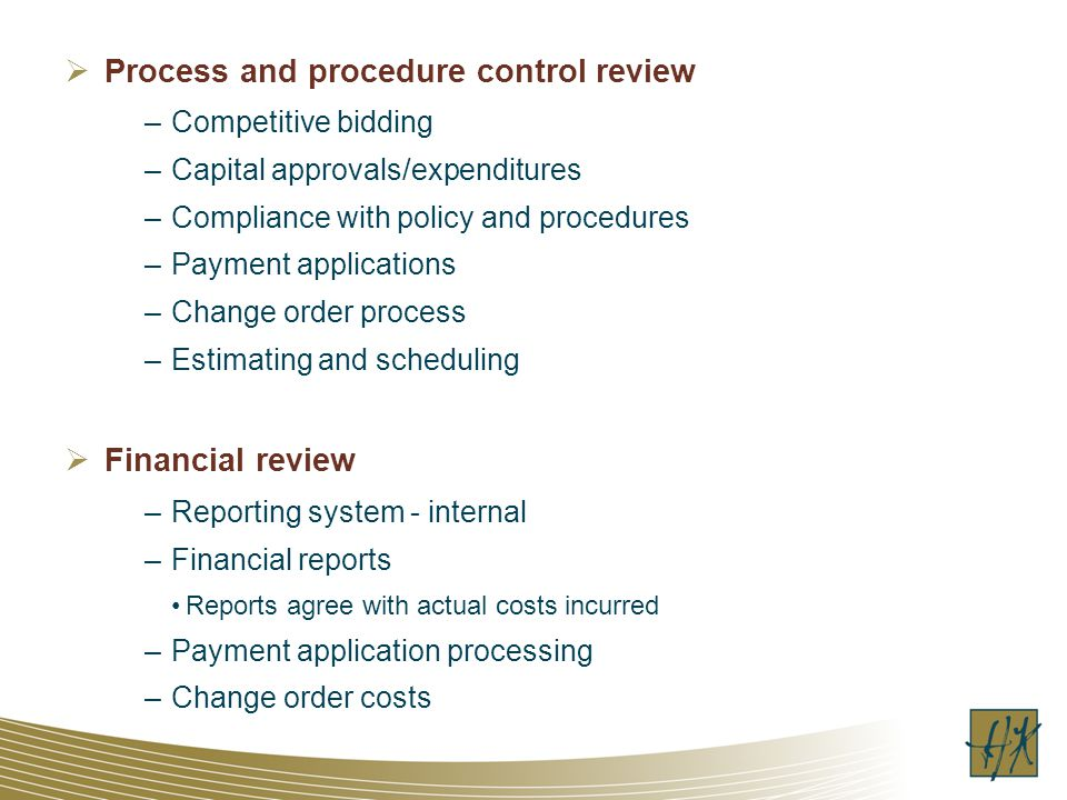 Process and procedure control review –Competitive bidding –Capital approvals/expenditures –Compliance with policy and procedures –Payment applications –Change order process –Estimating and scheduling Financial review –Reporting system - internal –Financial reports Reports agree with actual costs incurred –Payment application processing –Change order costs