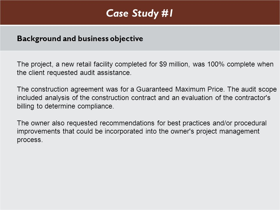 Case Study #1 Background and business objective The project, a new retail facility completed for $9 million, was 100% complete when the client requested audit assistance.