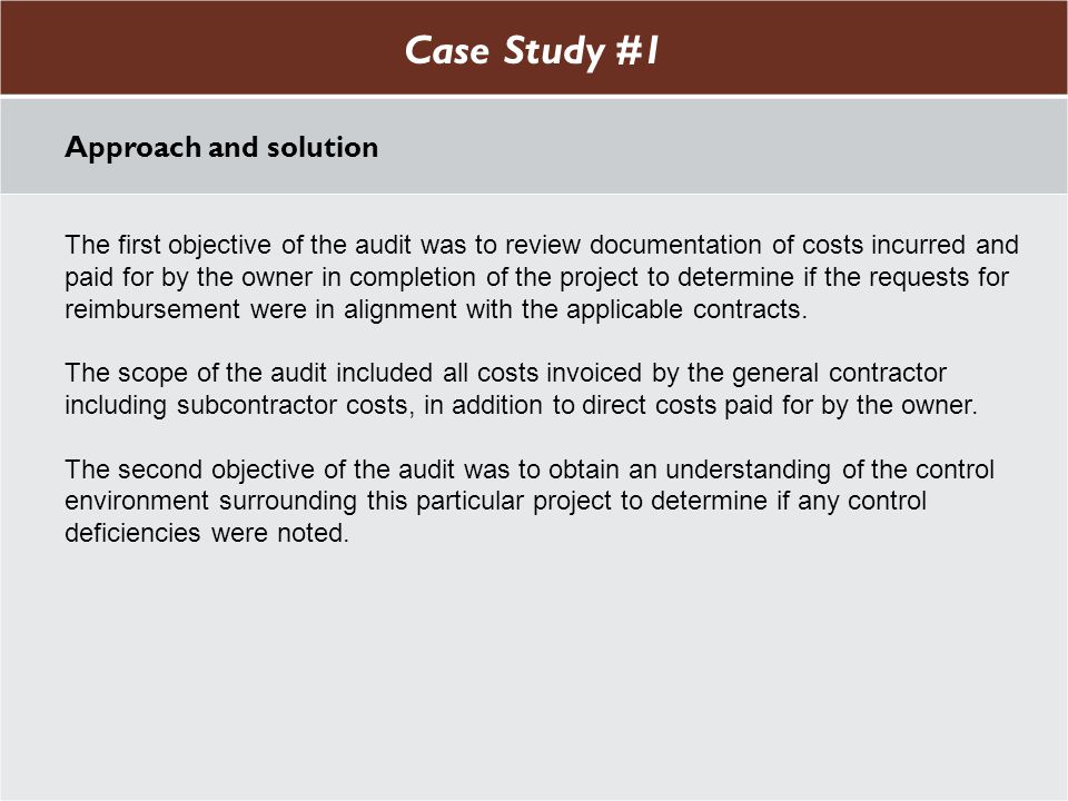 Case Study #1 Approach and solution The first objective of the audit was to review documentation of costs incurred and paid for by the owner in completion of the project to determine if the requests for reimbursement were in alignment with the applicable contracts.