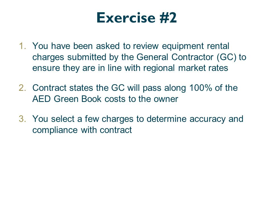 Exercise #2 1.You have been asked to review equipment rental charges submitted by the General Contractor (GC) to ensure they are in line with regional market rates 2.Contract states the GC will pass along 100% of the AED Green Book costs to the owner 3.You select a few charges to determine accuracy and compliance with contract