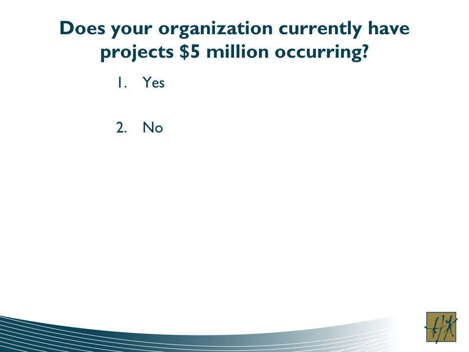 Does your organization currently have projects $5 million occurring 1.Yes 2.No