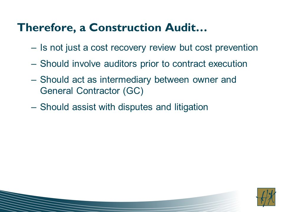 –Is not just a cost recovery review but cost prevention –Should involve auditors prior to contract execution –Should act as intermediary between owner and General Contractor (GC) –Should assist with disputes and litigation Therefore, a Construction Audit…