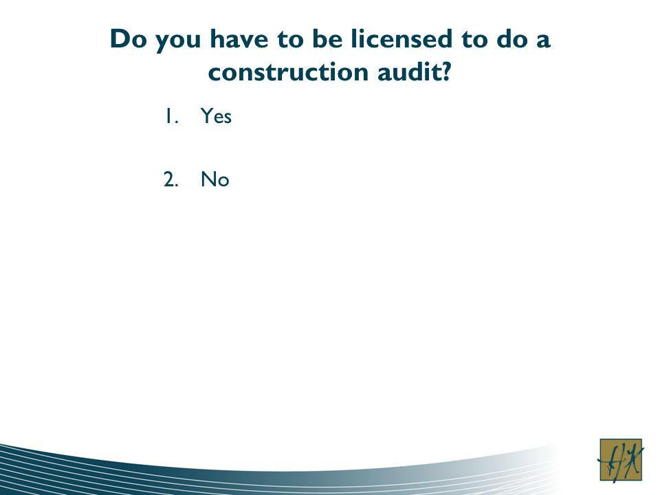 Do you have to be licensed to do a construction audit 1.Yes 2.No