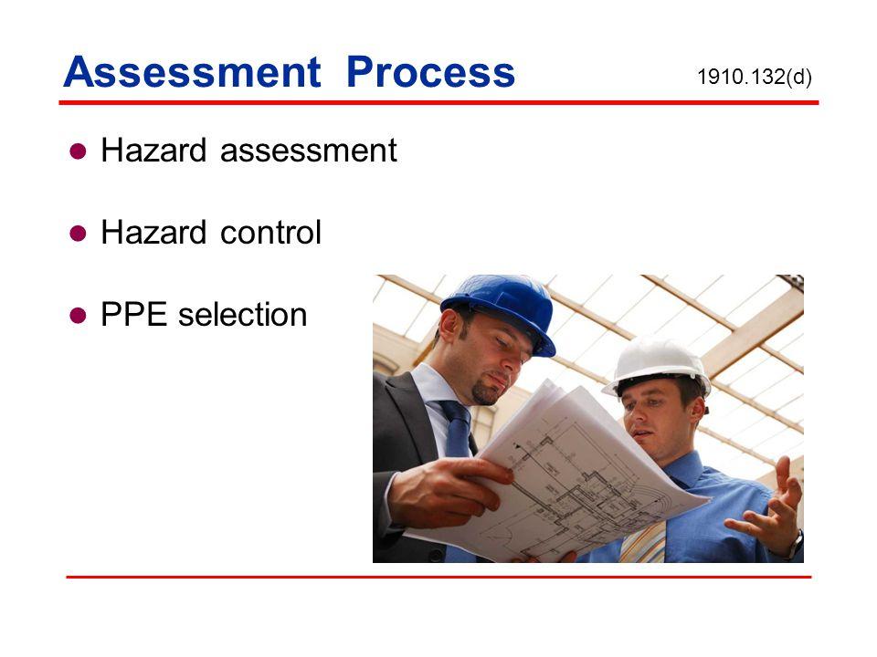 Assessment Process Hazard assessment Hazard control PPE selection 1910.132(d)